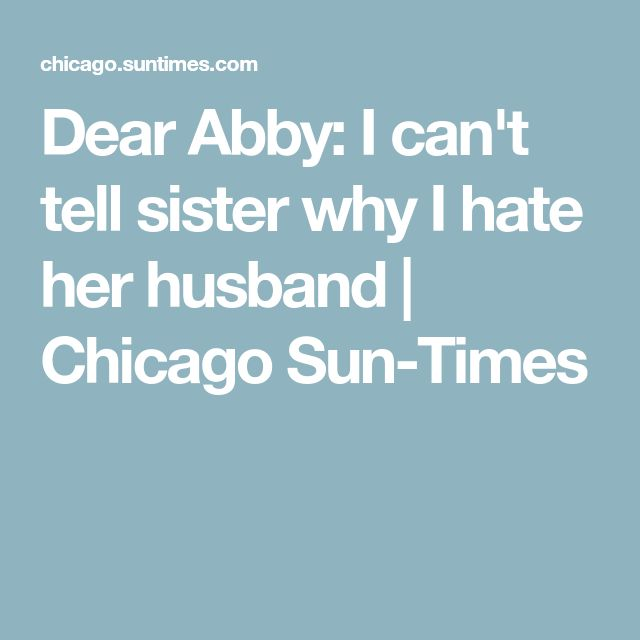 Dear Abby: I can't tell sister why I hate her husband | Chicago Sun-Times