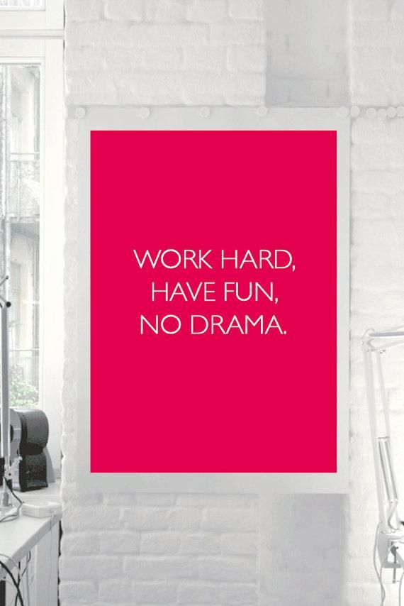 Work hard, have fun, no drama - Great words to live by!