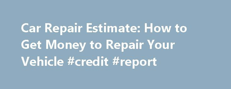Car Repair Estimate: How to Get Money to Repair Your Vehicle #credit #report http://insurance.nef2.com/car-repair-estimate-how-to-get-money-to-repair-your-vehicle-credit-report/  #car insurance estimate # Car Repair Estimate: How To Get Money To Repair Your Vehicle Back to Resources Article 9 of 13 in What to Know Before Filing a Car Insurance Claim If you have ever been involved in an... Read more