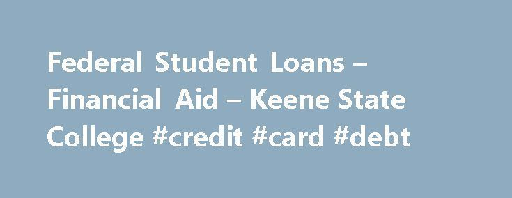 Federal Student Loans – Financial Aid – Keene State College #credit #card #debt http://loans.nef2.com/2017/05/28/federal-student-loans-financial-aid-keene-state-college-credit-card-debt/  #federal college loans # Federal Student Loans Student loans are the major form of self-help aid available to KSC students who are enrolled at least half-time in a degree-seeking program (six credits per semester for undergraduates or a Department of…  Read more