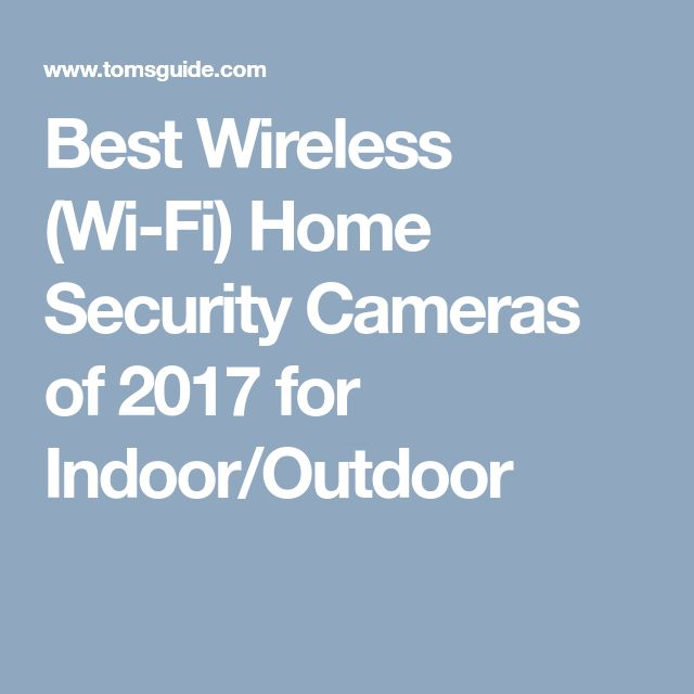 Best Wireless (Wi-Fi) Home Security Cameras of 2017 for Indoor/Outdoor