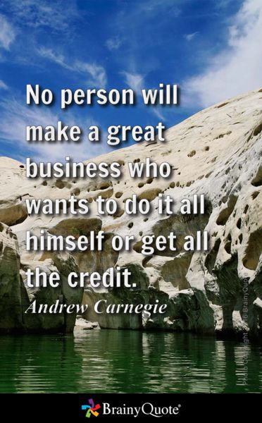 No person will make a great business who wants to do it all himself or get all the credit. - Andrew Carnegie