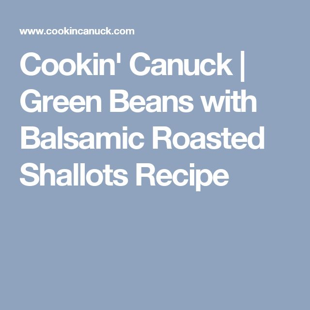 Cookin' Canuck | Green Beans with Balsamic Roasted Shallots Recipe