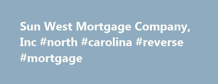Sun West Mortgage Company, Inc #north #carolina #reverse #mortgage http://tanzania.nef2.com/sun-west-mortgage-company-inc-north-carolina-reverse-mortgage/  # North Carolina Mortgage Banking Sun West Mortgage Company, Inc. (NMLS ID 3277) in North Carolina holds a Mortgage Lender License (#L-152533) and Reverse Mortgage Lender License (#RM-148), a Mortgage Branch License (License #L-152533-102) for the Cerritos, CA Branch Office (NMLS ID 1031622) licensed by the North Carolina Commissioner of…