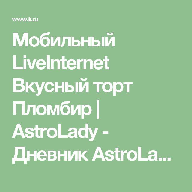 Мобильный LiveInternet Вкусный торт Пломбир | AstroLady - Дневник AstroLady |