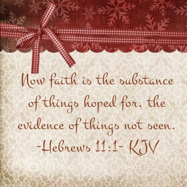 ~Hebrews 11:1~ KJV - Now faith is the substance of things hoped for, the evidence of things not seen.