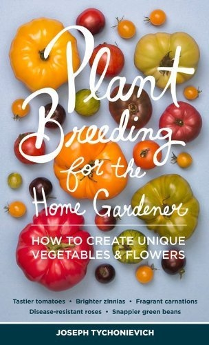 Plant Breeding for the Home Gardener: How to Create Unique Vegetables and Flowers by Joseph Tychonievich.