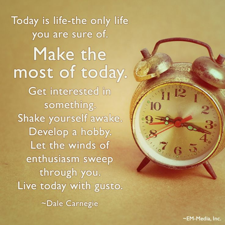 Today is life-the only life you are sure of. Make the most of today. Get interested in something. Shake yourself awake. Develop a hobby. Let the winds of enthusiasm sweep through you. Live today with gusto. ~Dale Carnegie @Em-Media, Inc.