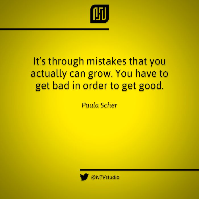 «It's through mistakes that you actually can grow. You have to get bad in order to get good». - Paula Scher