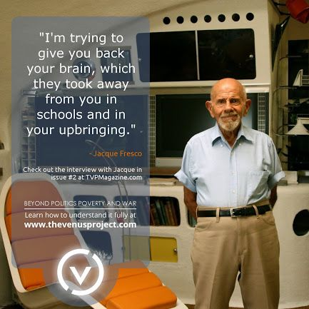 """""""I'm trying to give you back your brain, which they took away from you in schools and in your upbringing"""" ~ Jacque Fresco ~ The Venus Project ~ A Resource Based Economy ~ Beyond Politics, Poverty and War"""