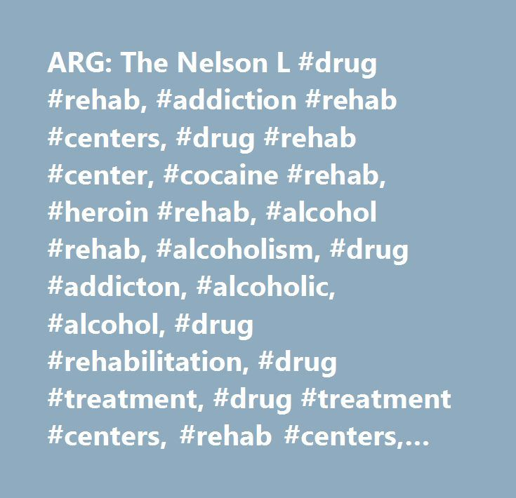 ARG: The Nelson L #drug #rehab, #addiction #rehab #centers, #drug #rehab #center, #cocaine #rehab, #heroin #rehab, #alcohol #rehab, #alcoholism, #drug #addicton, #alcoholic, #alcohol, #drug #rehabilitation, #drug #treatment, #drug #treatment #centers, #rehab #centers, #drugs, #chemical #dependency, #substance #abuse, #addicts, #rehab, #acloholics, #dual #diagnosis, #opiate, #detox, #residential #treatment #centers, #adolescent #substance #abuse, #recovery, #rehabilitation, #interventions…