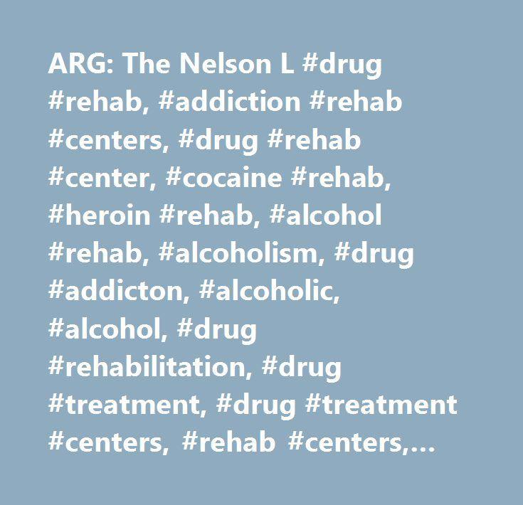 ARG: The Nelson L #drug #rehab, #addiction #rehab #centers, #drug #rehab #center, #cocaine #rehab, #heroin #rehab, #alcohol #rehab, #alcoholism, #drug #addicton, #alcoholic, #alcohol, #drug #rehabilitation, #drug #treatment, #drug #treatment #centers, #rehab #centers, #drugs, #chemical #dependency, #substance #abuse, #addicts, #rehab, #acloholics, #dual #diagnosis, #opiate, #detox, #residential #treatment #centers, #adolescent #substance #abuse, #recovery, #rehabilitation, #interventions…