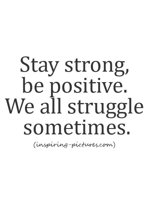 Stay strong, be positive. We al struggle sometimes.