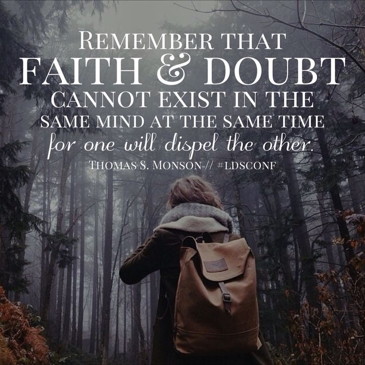 Remember that faith and doubt cannot exist in the same mind at the same time…