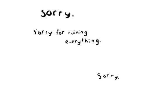 sorry. i have so many apologies to make. for things that may or may not even be my fault. sorry. it's too hard to explain, too hard to make you understand why i blame myself for so  much. i don't want to be a burden. i don't want to hurt anyone. but somehow, i end up doing exactly that. i'm sorry. for everything I couldn't say, everything I hid away, everything I'm still keeping secret. sorry. i wish i could be a better person. i wish i could do more for the people i care about. sorry…