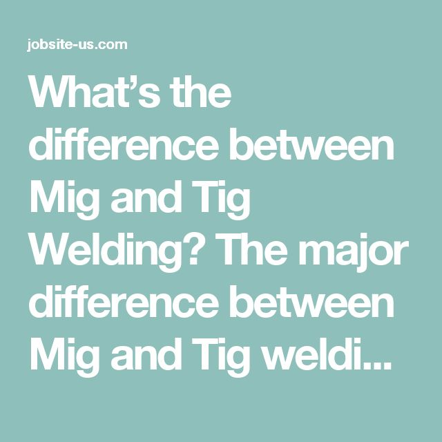 What's the difference between Mig and Tig Welding? The major difference between Mig and Tig welding is that one process uses a continuously feeding wire (MIG) and the other you use long welding rods and slowly feed them into the weld puddle (TIG). MIG and TIG welding both use an electric arc to make the weld.