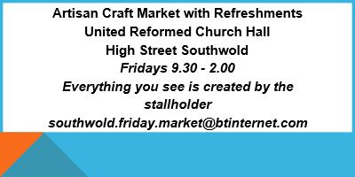Artisan Craft Market with Refreshments. Open every Friday 9:30am - 2pm at the United Reformed Church Hall, Woodleys Yard (off High Street), Southwold.  Beautifully handcrafted gifts all produced by local artists.  Tel: 07907 566321 Email: southwold.friday.market@btinternet.com