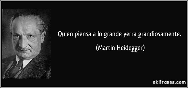 Quien piensa a lo grande yerra grandiosamente. (Martin Heidegger)