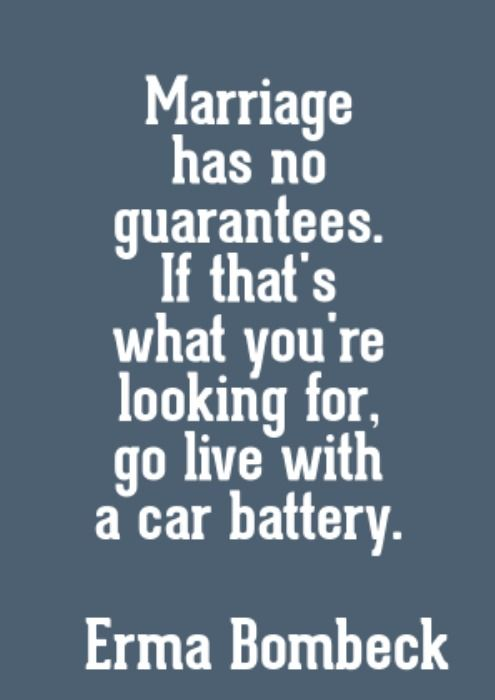"""Marriage has no guarantees. If that's what you're looking for, go live with a car battery.""  — Erma Bombeck"