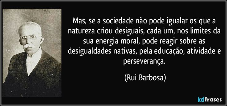 Mas, se a sociedade não pode igualar os que a natureza criou desiguais, cada um, nos limites da sua energia moral, pode reagir sobre as desigualdades nativas, pela educação, atividade e perseverança. (Rui Barbosa)