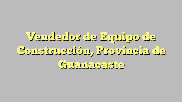 Vendedor de Equipo de Construcción, Provincia de Guanacaste