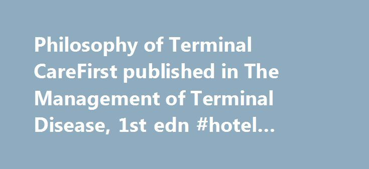 Philosophy of Terminal CareFirst published in The Management of Terminal Disease, 1st edn #hotel #room #booking http://hotels.remmont.com/philosophy-of-terminal-carefirst-published-in-the-management-of-terminal-disease-1st-edn-hotel-room-booking/  #terminal care # PRINTED FROM OXFORD SCHOLARSHIP ONLINE (www.oxfordscholarship.com). (c) Copyright Oxford University Press, 2015. All Rights Reserved. Under the terms of the licence agreement, an individual user may print out a PDF of a single…