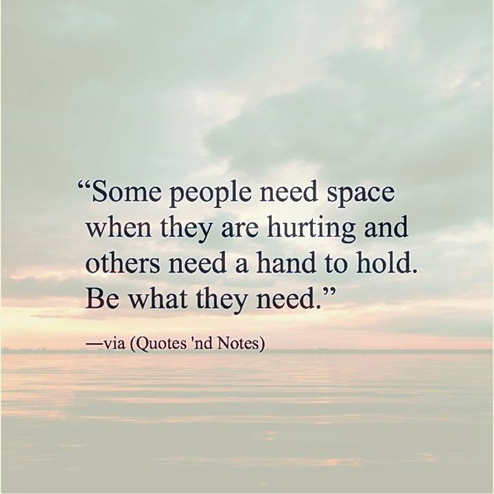 Some people need space when they are hurting and others need a hand to hold. Be what they need. via (http://ift.tt/2aG70RF)