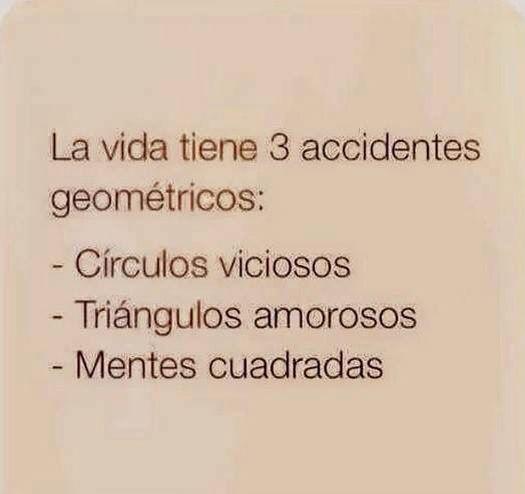 La vida tiene tres accidentes geometricos: circulos viciosos, triangulos amorosos, mentes cuadradas.