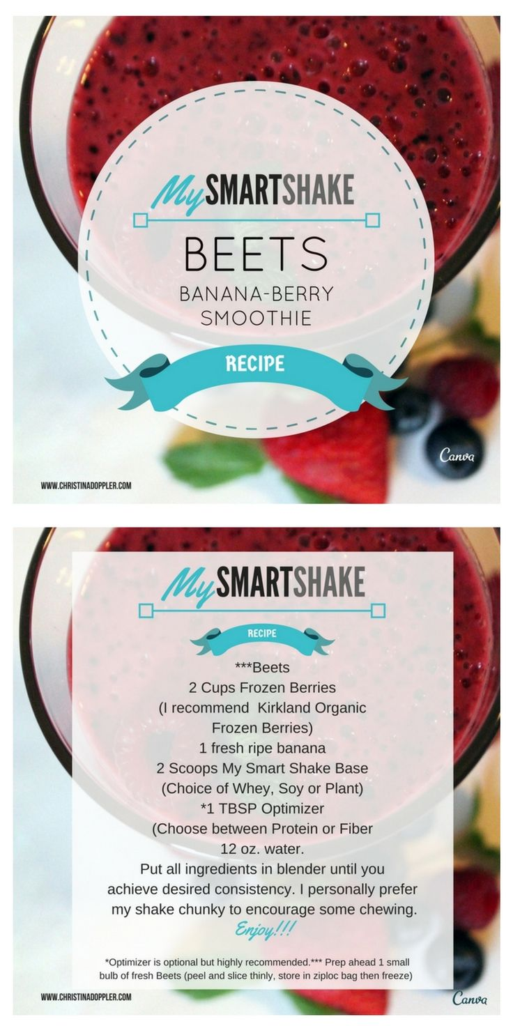 ***Beets 2 Cups Frozen Berries (I recommend Kirkland Organic Frozen Berries) 1 fresh ripe banana 2 Scoops My Smart Shake Base (Choice of Whey, Soy or Plant) *1 TBSP Optimizer (Choose between Protein or Fiber 12 oz. water. Put all ingredients in blender until you achieve desired consistency. I personally prefer my shake chunky to encourage some chewing.