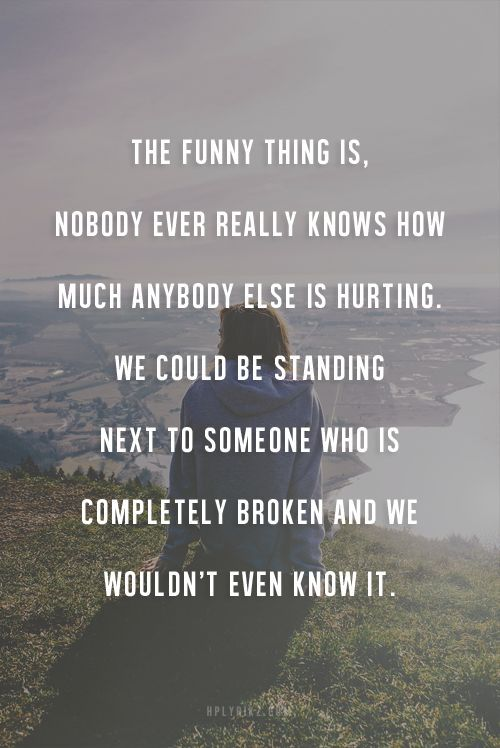 This is how I have felt about people for the past year or so. Be kind to yourself and be kind to everyone else. You never really know. No one has a perfect life. -Jenn