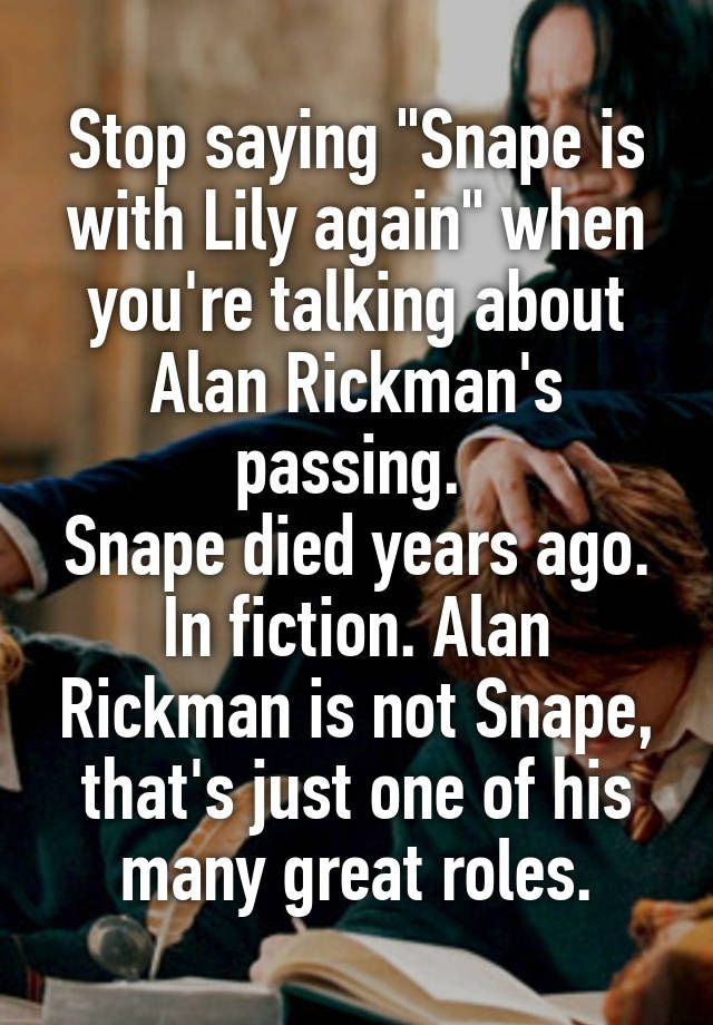 """Stop saying """"Snape is with Lily again"""" when you're talking about Alan Rickman's passing.  Snape died years ago. In fiction. Alan Rickman is not Snape, that's just one of his many great roles."""