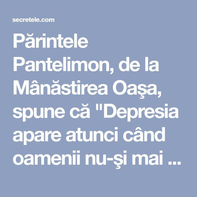 """Părintele Pantelimon, de la Mânăstirea Oaşa, spune că """"Depresia apare atunci când oamenii nu-şi mai înţeleg menirea pe acest pământ"""" - Secretele.com"""