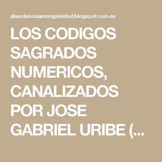 LOS CODIGOS SAGRADOS NUMERICOS, CANALIZADOS POR JOSE GABRIEL URIBE (AGESTA) Codigos Sagrados Numericos Canalizados Por Jose Gabriel Uribe (Agesta). Yo me sumo a todos los seres que alrededor del mundo han experimentado el poder milagroso deestos benditos codigos sagrados numericos que el Maestro Jose Gabriel Uribe (Agesta) tiene a bien compartir de una forma generosa e incondicional, gratitud infinita por su incansable labor en beneficio de la humanidad, por su dedicación y esfuerzo…