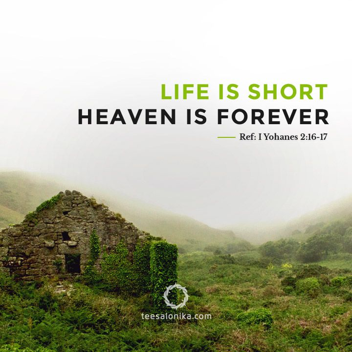 """Life is Short; Heaven is Forever"". Referensi #AyatAlkitab: I Yohanes 2:16-17."