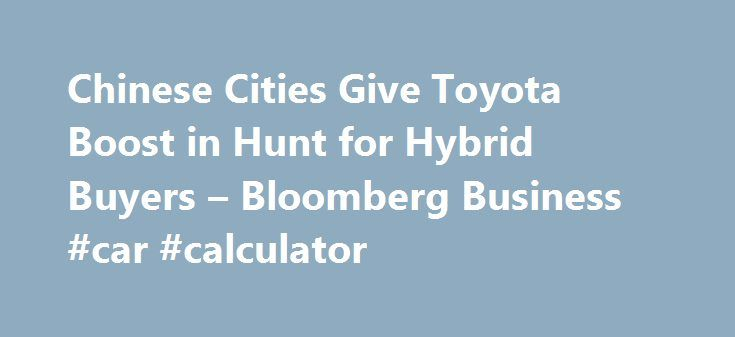 Chinese Cities Give Toyota Boost in Hunt for Hybrid Buyers – Bloomberg Business #car #calculator http://usa.remmont.com/chinese-cities-give-toyota-boost-in-hunt-for-hybrid-buyers-bloomberg-business-car-calculator/  #hybrid car # Chinese Cities Give Toyota Boost in Hunt for Hybrid Buyers China's former leader Deng Xiaoping famously quipped that it doesn't matter if a cat is black or white, so long as it catches mice. When it comes to environmentally-friendly cars that might help clear up the…