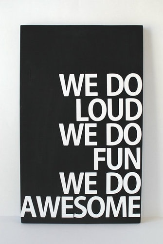 WE DO LOUD. WE DO FUN. WE DO AWESOME. It's like the sign is talking to me...