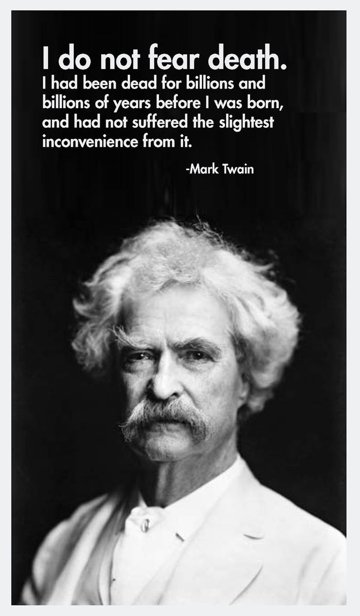 I do not fear death, I had been for billions of years before I was born, and had not suffered the slightest inconvenience from it.  ~Mark Twain~