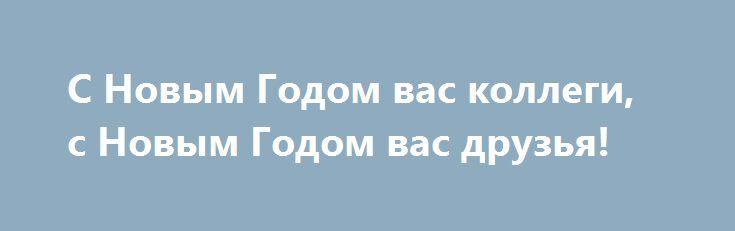 C Новым Годом вас коллеги, с Новым Годом вас друзья! http://holidayes.ru/pozdravlenia/s-novim-godom/40-c-novym-godom-vas-kollegi-s-novym-godom-vas-druzya.html  C Новым Годом вас коллеги, с Новым Годом вас друзья!  С новым годом все соседи, телки, дети и родня!  Хорошо вам всем отметить, главный праздник Новый год!  И желаю все на свете в этот славный Новый год!