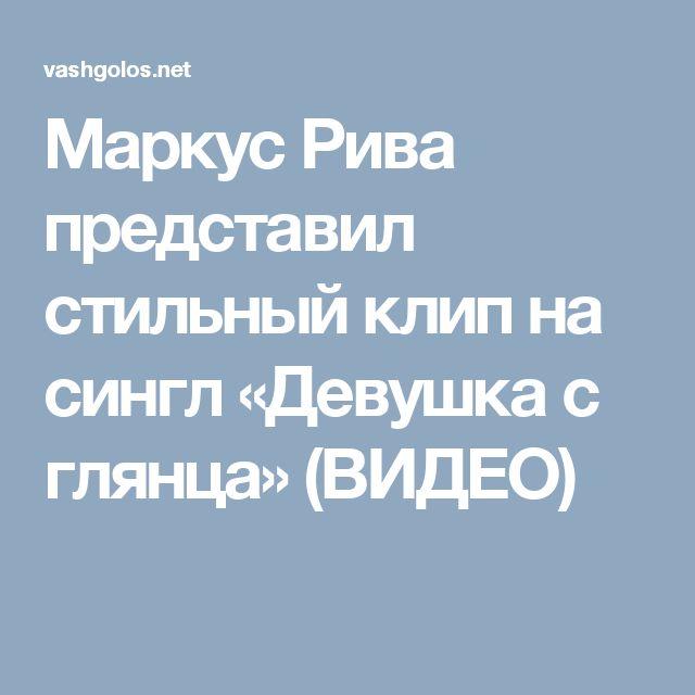 Маркус Рива представил стильный клип на сингл «Девушка с глянца» (ВИДЕО)
