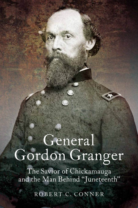 "General Gordon Granger: The Savior of Chickamauga and the Man Behind ""Juneteenth"" by Robert Conner"