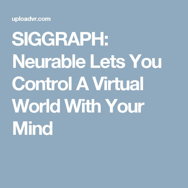 SIGGRAPH: Neurable Lets You Control A Virtual World With Your Mind