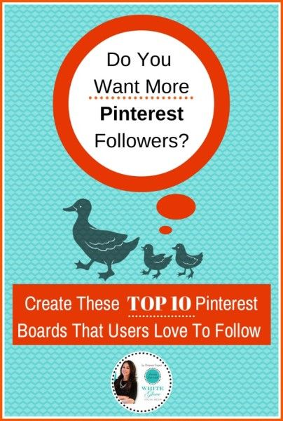 Do You Want More Pinterest Followers? Create These Top 10 Pinterest Boards That Users Love To Follow