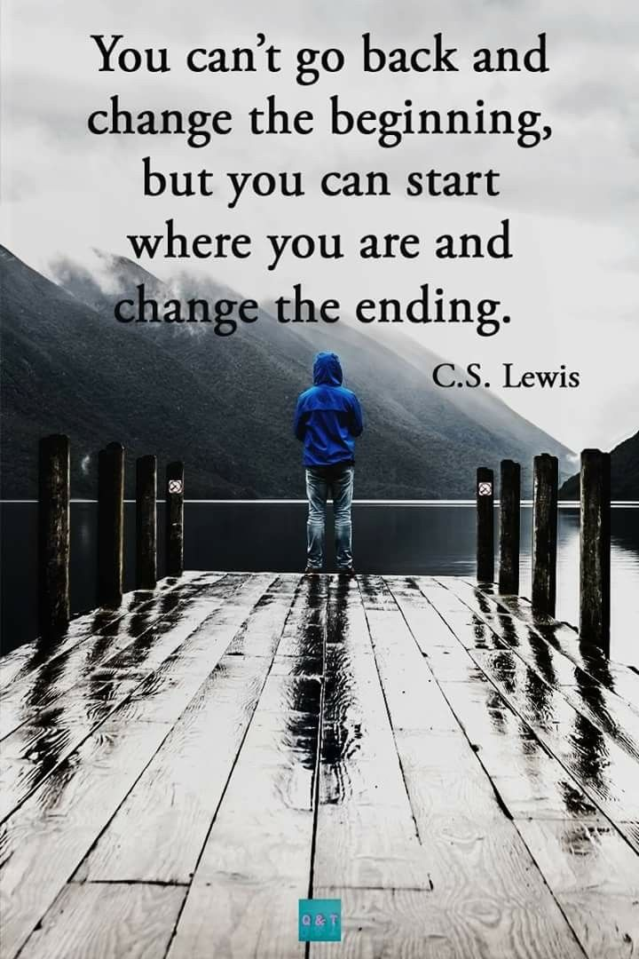 You can't go back and change the beginning, but you can start where you are and change the ending C. S. Lewis