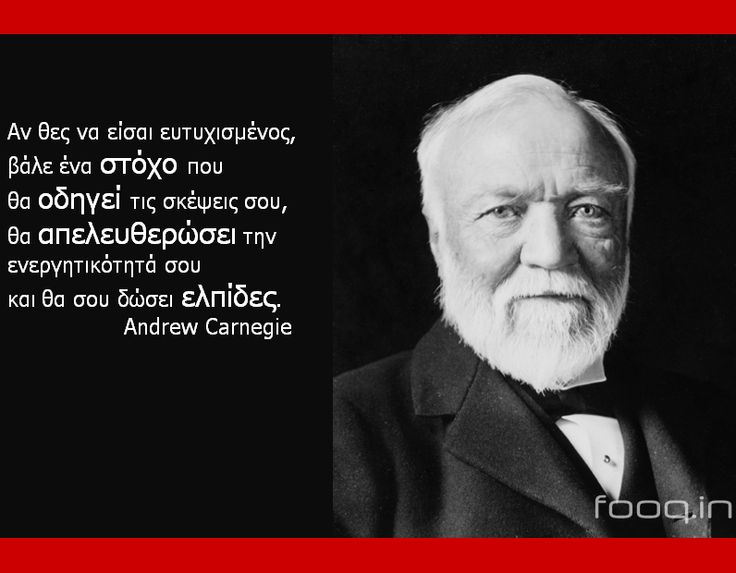 Αν θες να είσαι ευτυχισμένος, βάλε ένα στόχο που θα οδηγεί τις σκέψεις σου, θα απελευθερώσει την ενεργητικότητά σου και θα σου δώσει ελπίδες.  - Andrew Carnegie