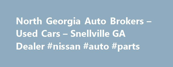 North Georgia Auto Brokers – Used Cars – Snellville GA Dealer #nissan #auto #parts http://auto-car.nef2.com/north-georgia-auto-brokers-used-cars-snellville-ga-dealer-nissan-auto-parts/  #auto brokers # North Georgia Auto Brokers – Snellville GA, 30078 Welcome to North Georgia Auto Brokers Used Cars, Used Pickup Trucks Snellville GA Here at our Snellville Used Cars, Used Pickup Trucks inventory site there are tools you can use to search our Used Cars. Used Pickups For Sale inventory, get a…