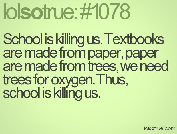 School is killing us. Textbooks are made from paper, paper are made from trees, we need trees for oxygen. Thus, school is killing us.