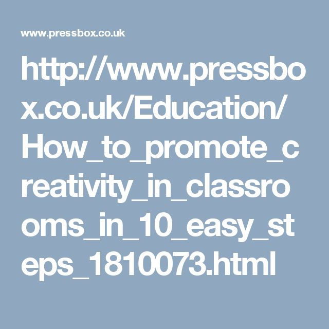 http://www.pressbox.co.uk/Education/How_to_promote_creativity_in_classrooms_in_10_easy_steps_1810073.html