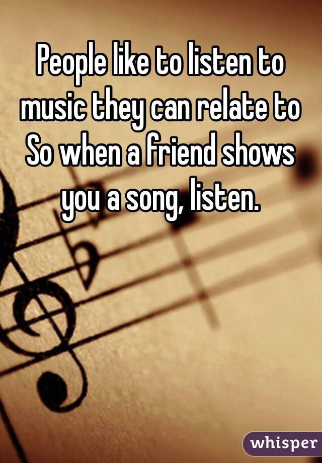 """People like to listen to music they can relate to So when a friend shows you a song, listen."""