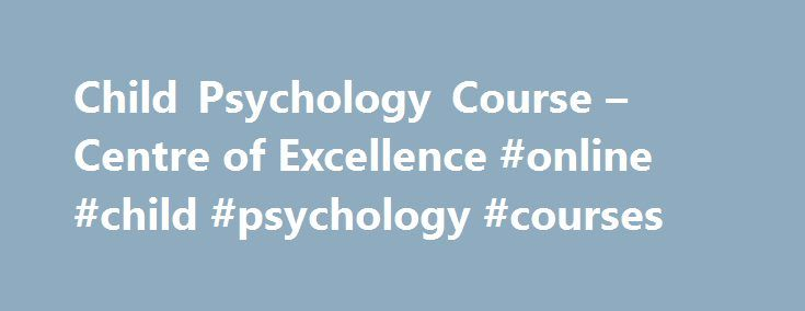 Child Psychology Course – Centre of Excellence #online #child #psychology #courses http://philippines.remmont.com/child-psychology-course-centre-of-excellence-online-child-psychology-courses/  # Child Psychology Course What will you learn? Our Child Psychology course is a superb first step for beginners and that valuable stride forward for teachers and workers with children who wish to deepen their skill base. It is the perfect choice for anyone who suspects they might want to pursue in a…