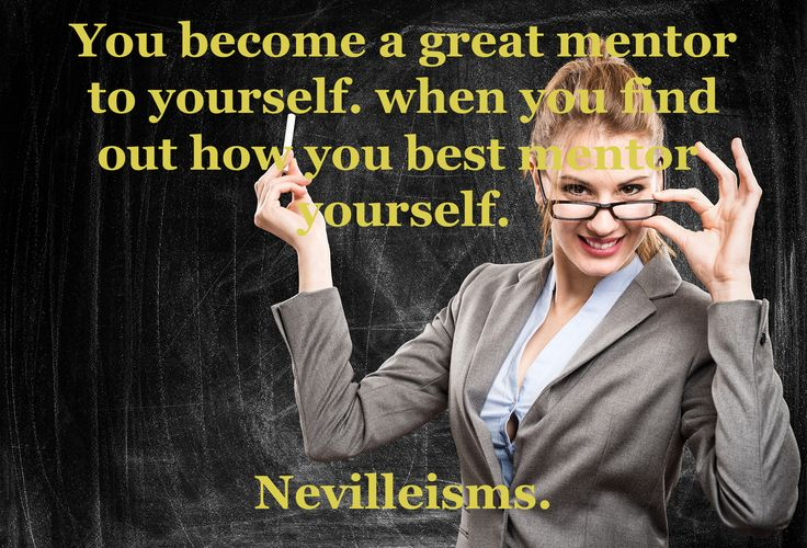 You become a great mentor to yourself. When you find out how you best mentor yourself. Nevilleisms. Need a business mentor? Visit www.nevillechristie.com #nevilleisms #businesscoaching #mentor #quotes